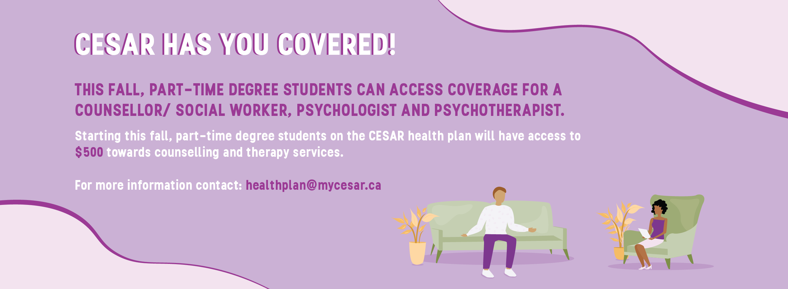 CESAR has you covered! This Fall, part-time degree students can access coverage for a counsellor/social worker, psychologist and psychotherapist. Starting this fall, part-time students on the CESAR health plan will have access to $500 towards counselling and therapy services. For more information contact: healthplan@mycesax.ca