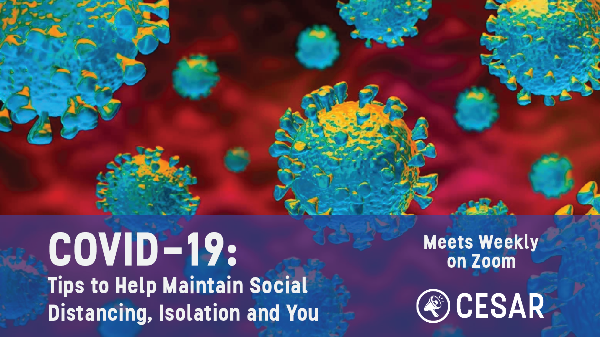 """Image of Covid-19 virus in blue surrounded by red. White text on purple background on bottom of image reads: """"Covid-19: Tips to Help Maintain Social Distancing, Isolation and You. Meets Weekly on Zoom."""" Logo on bottom left with megaphone and the text """"CESAR."""""""